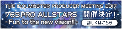THE IDOLM@STER PRODUCER MEETING 2017 765PRO ALLSTARS –Fun to the new vision!!-」開催決定!詳細はこちら
